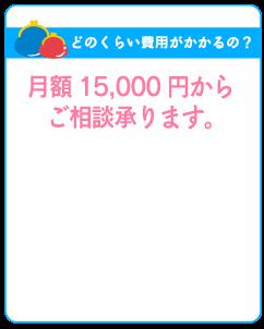 どのくらい費用がかかるの? : 月額15,000円からご相談承ります。
